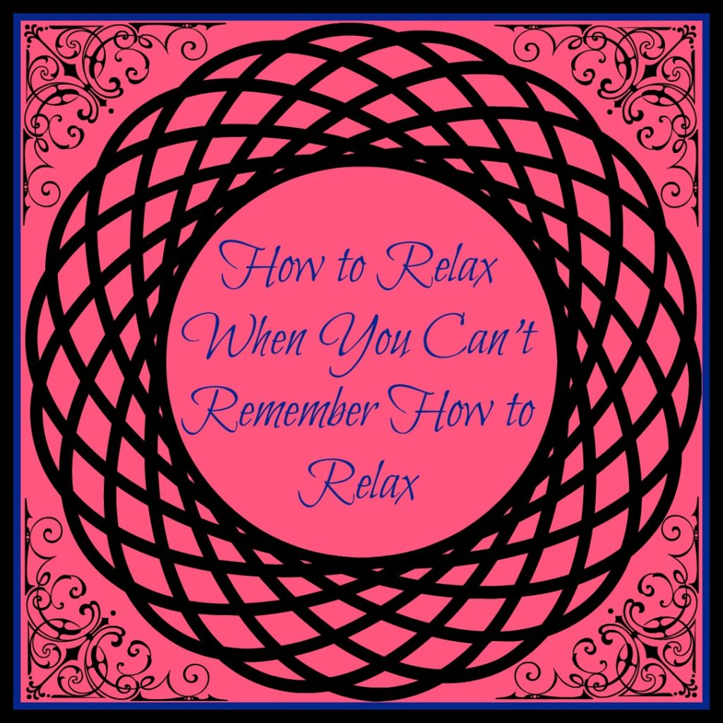 How to Relax When you Can't Remember How to Relax